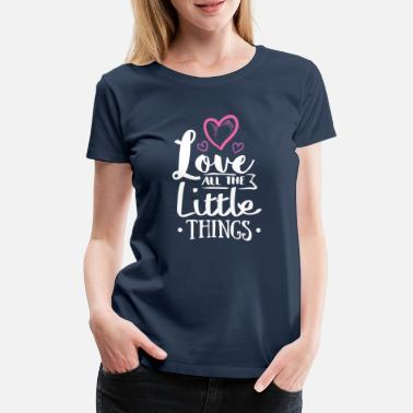 Powerslogan Love all the little things .. Liebe Powerslogan - Frauen Premium T-Shirt