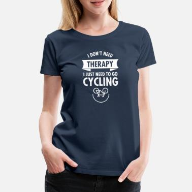 Cycling I Don't Need Therapy - I Just Need To Go Cycling - Women's Premium T-Shirt