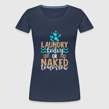 Laundry Today Or Naked Tomorrow - Funny Quote - T-shirt Premium Femme