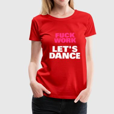 Fuck Work Let's Dance - Vrouwen Premium T-shirt