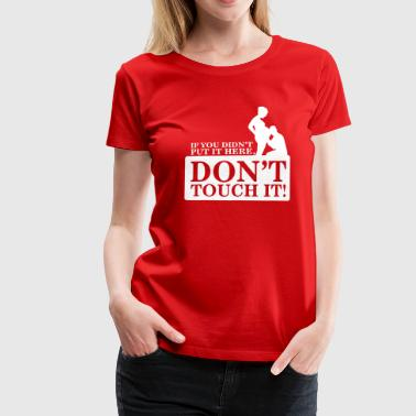 If you didn't put it here, don't touch it - Premium-T-shirt dam
