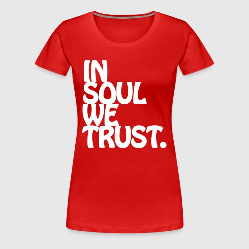 In Soul We Trust. - Women's Premium T-Shirt