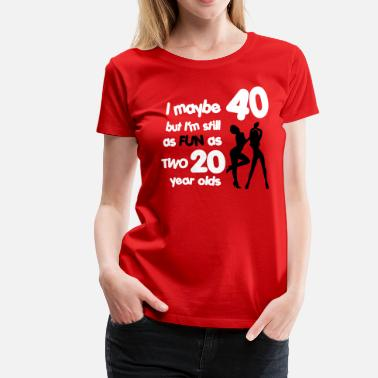 40th Birthday I maybe 40 but I'm still as fun as two 20 year old - Women's Premium T-Shirt