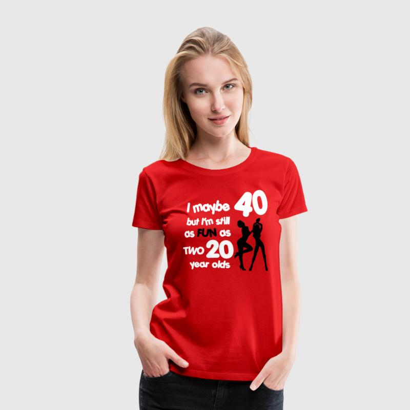 I maybe 40 but I'm still as fun as two 20 year old - Women's Premium T-Shirt