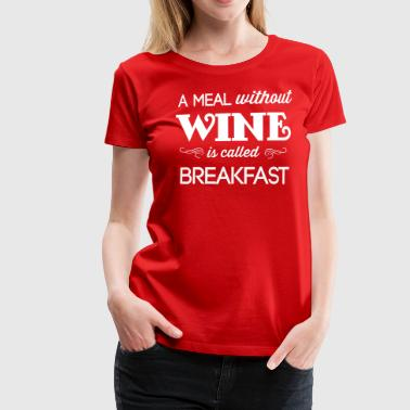 A Meal Without Wine is Called Breakfast - Women's Premium T-Shirt