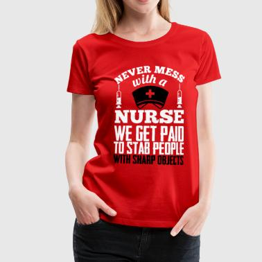 Never mess with a nurse, we get paid to stab you - Naisten premium t-paita