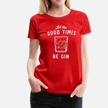 Times Let The Good Times Be Gin - Women's Premium T-Shirt