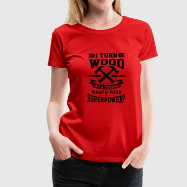 I turn wood into things what's your superpower? - Women's Premium T-Shirt