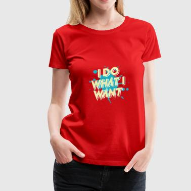 I do what I want - I do what I want - Women's Premium T-Shirt