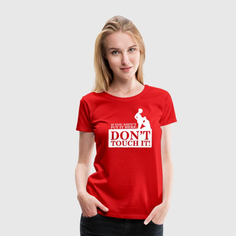 If you didn't put it here, don't touch it - Dame premium T-shirt