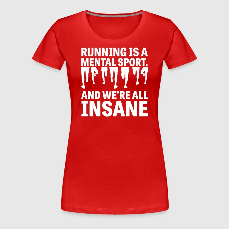 Running is a Mental Sport and We're All Insane - Women's Premium T-Shirt