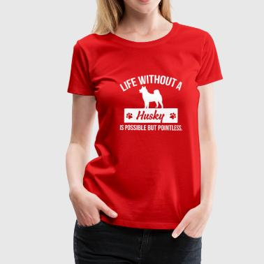 Dog shirt: Life without a Husky is pointless - Dame premium T-shirt