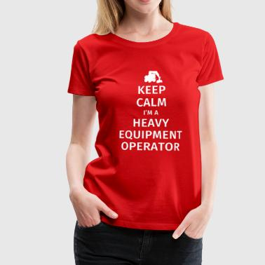 Keep Calm I'm a Heavy Equipment Operator - Women's Premium T-Shirt