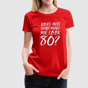 Does This Shirt Make Me Look 80 - Women's Premium T-Shirt