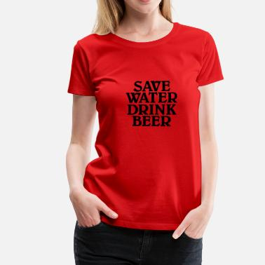 Save Water Save water, drink Beer - Camiseta premium mujer