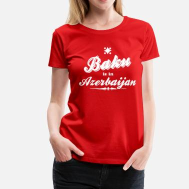 Baku Baku is in Azerbaijan - Women's Premium T-Shirt