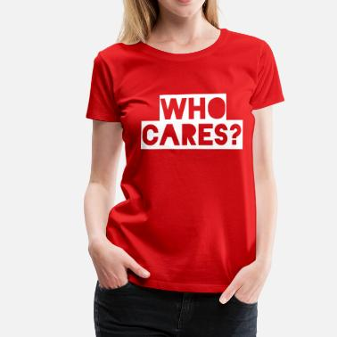 Who Cares WHO CARES? - Women's Premium T-Shirt