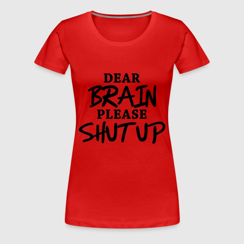 Dear brain: Please shut up! - Women's Premium T-Shirt