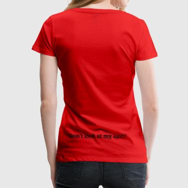 Don't look at my ass - Vrouwen Premium T-shirt