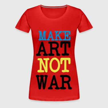Make Love Not War / Make Art Not war. For the arts of peace artists or patron - Women's Premium T-Shirt