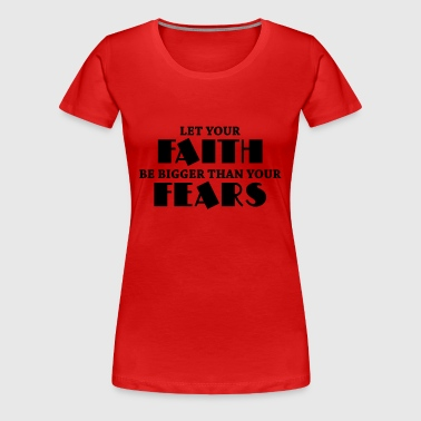 Let your faith be bigger than your fears - Women's Premium T-Shirt