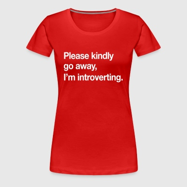 Please Kindly Go Away, I'm Introverting.  - Women's Premium T-Shirt