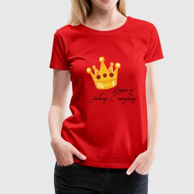 Crown Queen of fucking Everything gift - Women's Premium T-Shirt