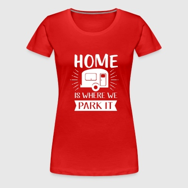 Home is where we park - camping and vacation - Vrouwen Premium T-shirt