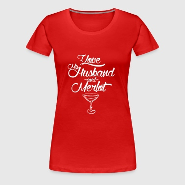 I LOVE MY HUSBAND AND MERLOT - Women's Premium T-Shirt