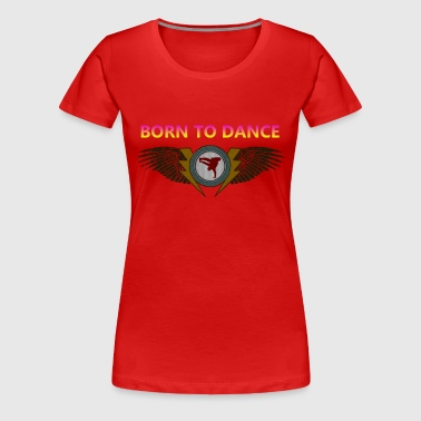 Born to dance - Vrouwen Premium T-shirt