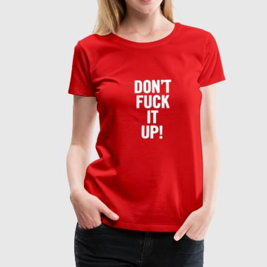 Don t Fuck It Up White - Women's Premium T-Shirt