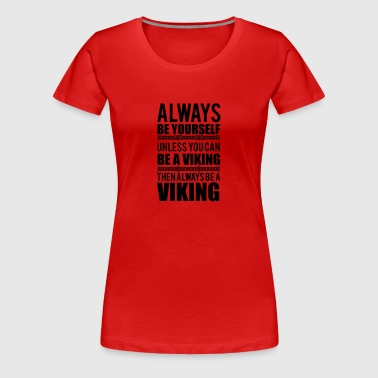 Always be yourself. Unless you can be a viking - Women's Premium T-Shirt