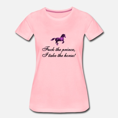 Fuck Pferd F**k the prince, I take the horse - Frauen Premium T-Shirt