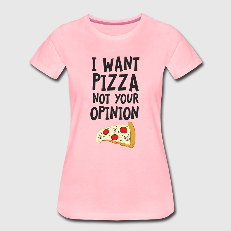 I Want Want Pizza - Not Your Opinion - T-shirt Premium Femme