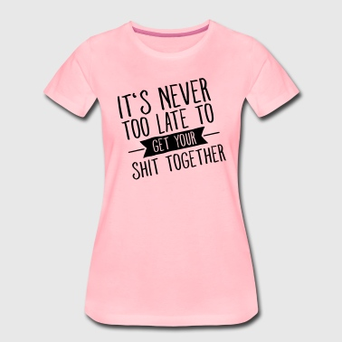 It's Never Too Late To Get Your Shit Together - Women's Premium T-Shirt