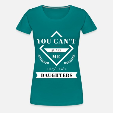 Can Two You can´t scare me i have two daughters - Frauen Premium T-Shirt