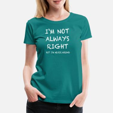 Right IM NOT ALWAYS RIGHT, but im never wrong - Women's Premium T-Shirt