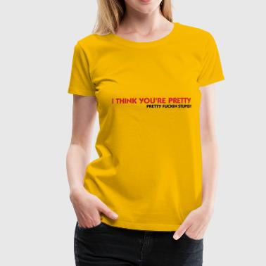 I think you re totally stupid! - Women's Premium T-Shirt