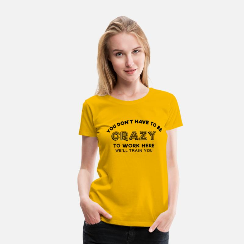 Slogan T-Shirts - Sprd Crazy to work here 1 - Women's Premium T-Shirt sun yellow