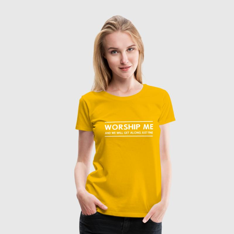 Worship Me And We Will Get Along Just Fine - Women's Premium T-Shirt
