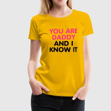You are Daddy an i know it - Frauen Premium T-Shirt