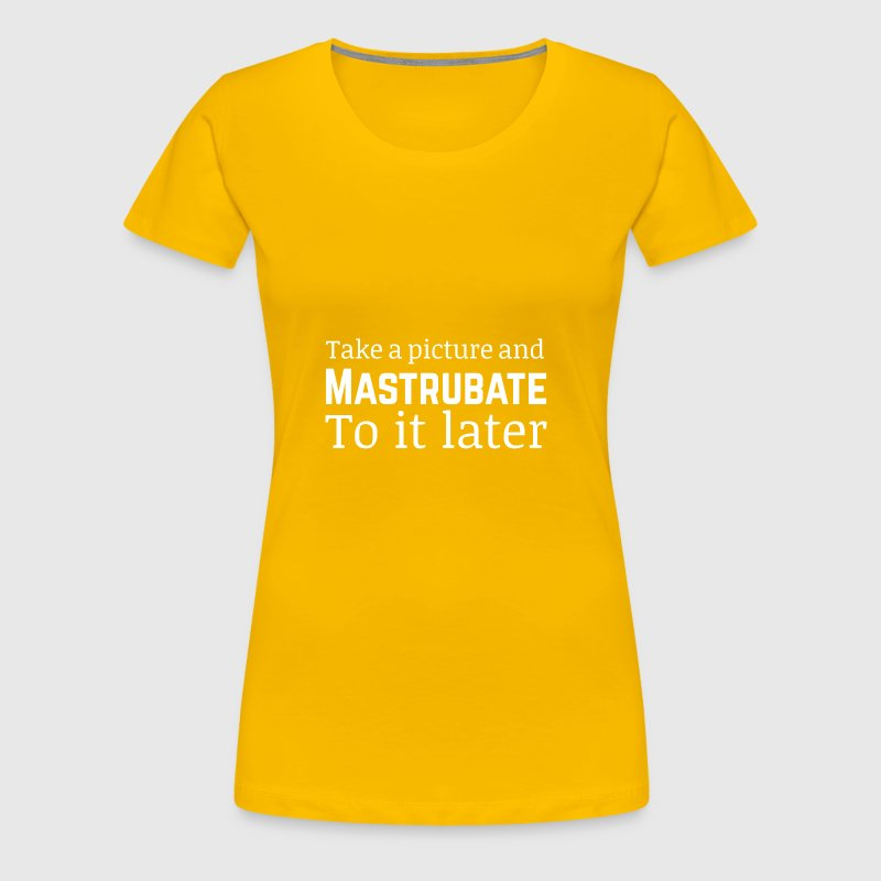 Take a picture and mastrubate to it later - Women's Premium T-Shirt
