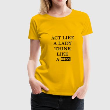 Act like a lady think like a boss - Women's Premium T-Shirt