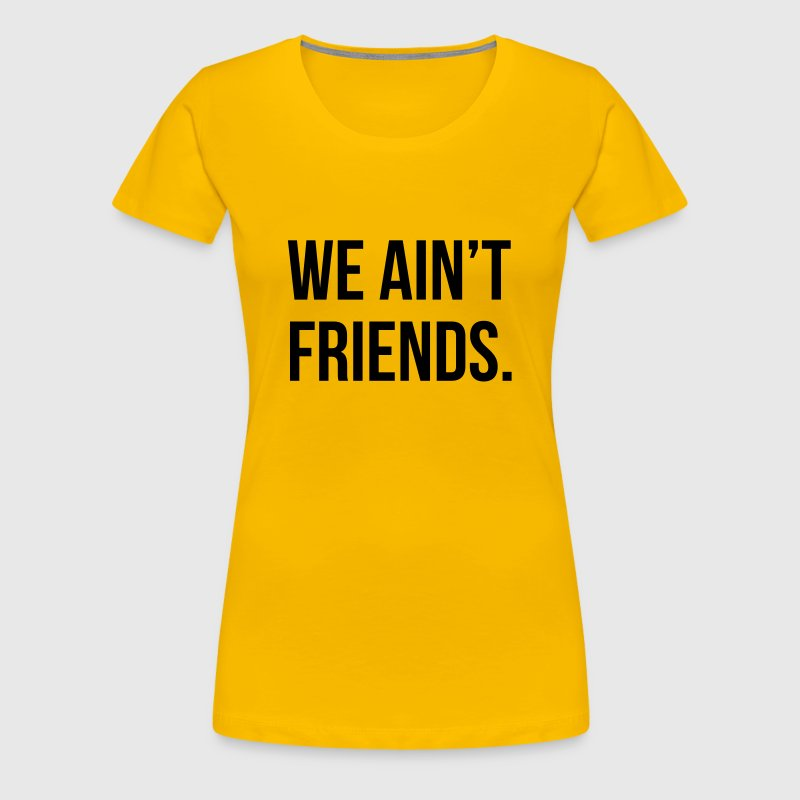 We ain't friends - Women's Premium T-Shirt