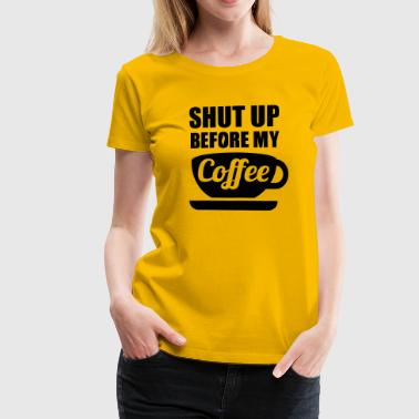 Shut up before my Coffee - Frauen Premium T-Shirt