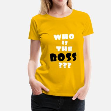 Whos The Boss who is the boss,citations,message,drôle,patron - T-shirt Premium Femme