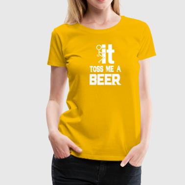 Beer Fucking I love beer Fuck it and toss me a beer - Women's Premium T-Shirt