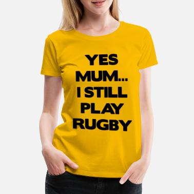 Rugby Yes Mum... I Still Play Rugby - Women's Premium T-Shirt