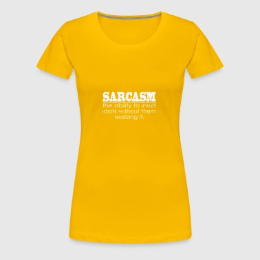 Sarcasm - The ability to insult Idiots - Women's Premium T-Shirt