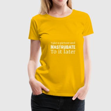 Take a picture and mastrubate to it later - Frauen Premium T-Shirt